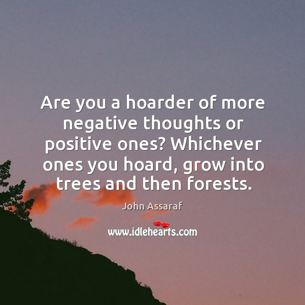 Are you a hoarder of more negative thoughts or positive ones? Whichever John Assaraf Picture Quote