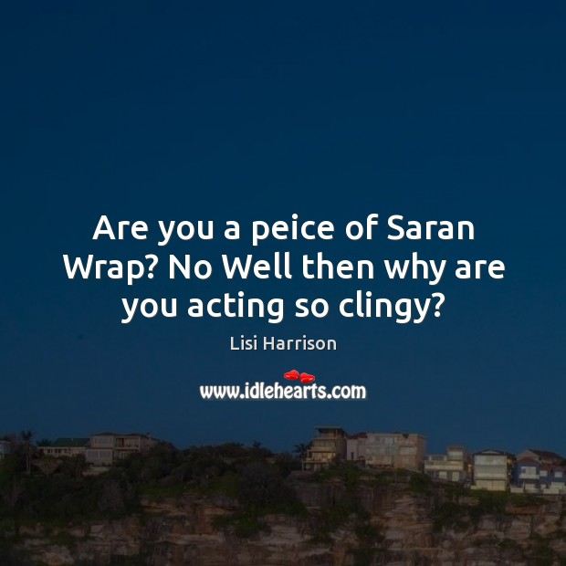 Are you a peice of Saran Wrap? No Well then why are you acting so clingy? Image
