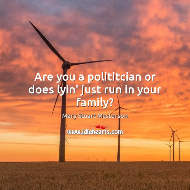 Are you a polititcian or does lyin' just run in your family? Image