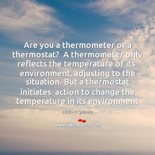 Are you a thermometer or a thermostat?  A thermometer only reflects the Nido R Qubein Picture Quote