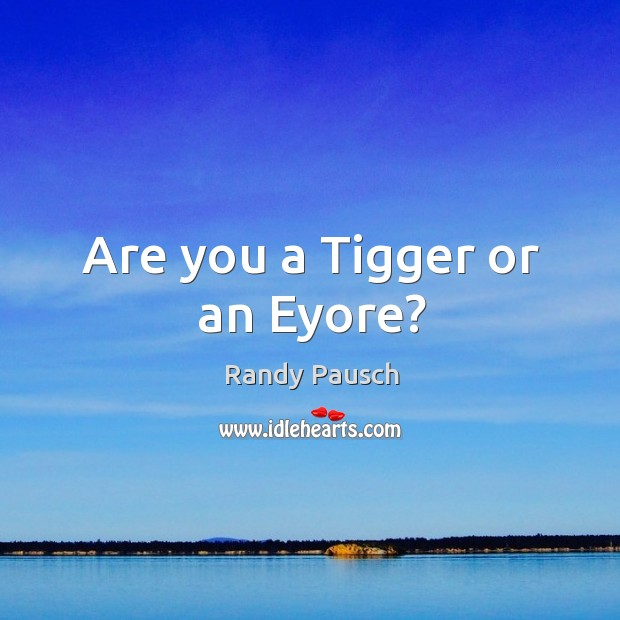 Are you a Tigger or an Eyore? Randy Pausch Picture Quote