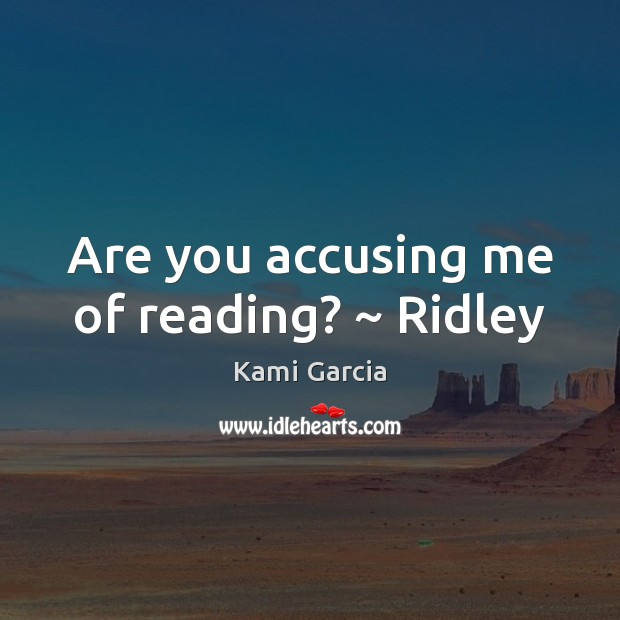 Image, Are you accusing me of reading? ~ Ridley