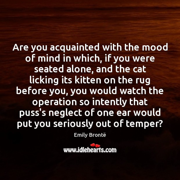 Are you acquainted with the mood of mind in which, if you Image