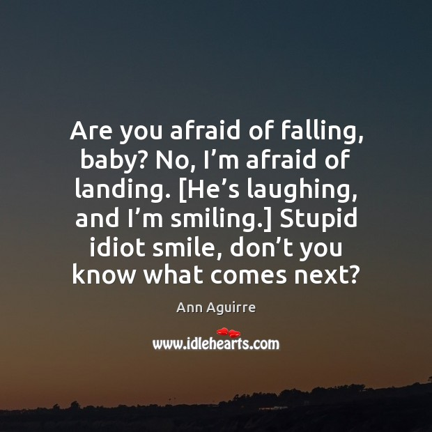 Are you afraid of falling, baby? No, I'm afraid of landing. [ Ann Aguirre Picture Quote