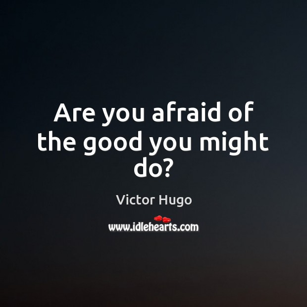 Are you afraid of the good you might do? Victor Hugo Picture Quote