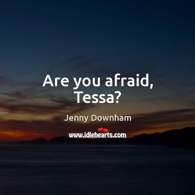 Are you afraid, Tessa? Jenny Downham Picture Quote