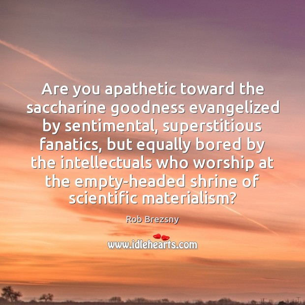 Are you apathetic toward the saccharine goodness evangelized by sentimental, superstitious fanatics, Rob Brezsny Picture Quote