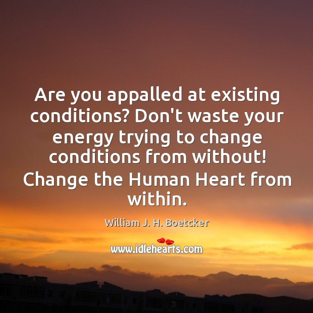 Are you appalled at existing conditions? Don't waste your energy trying to Image