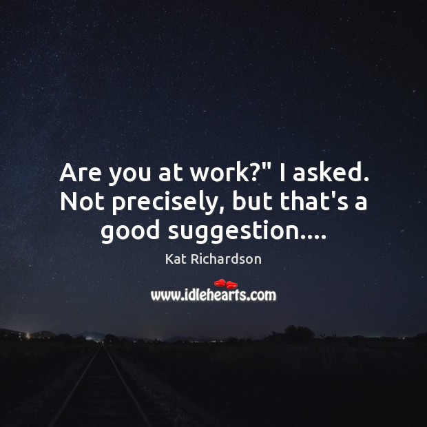 "Are you at work?"" I asked. Not precisely, but that's a good suggestion…. Image"
