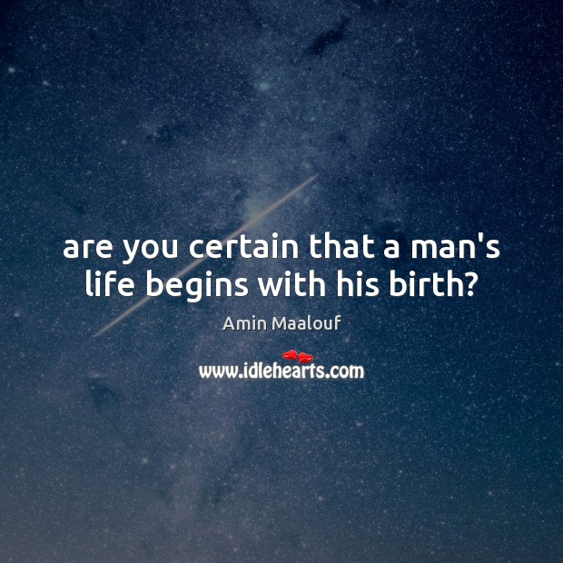Are you certain that a man's life begins with his birth? Amin Maalouf Picture Quote