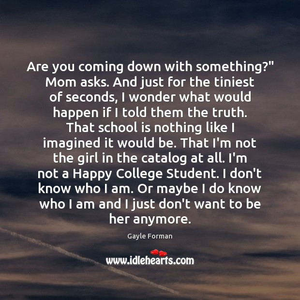 "Are you coming down with something?"" Mom asks. And just for the Gayle Forman Picture Quote"