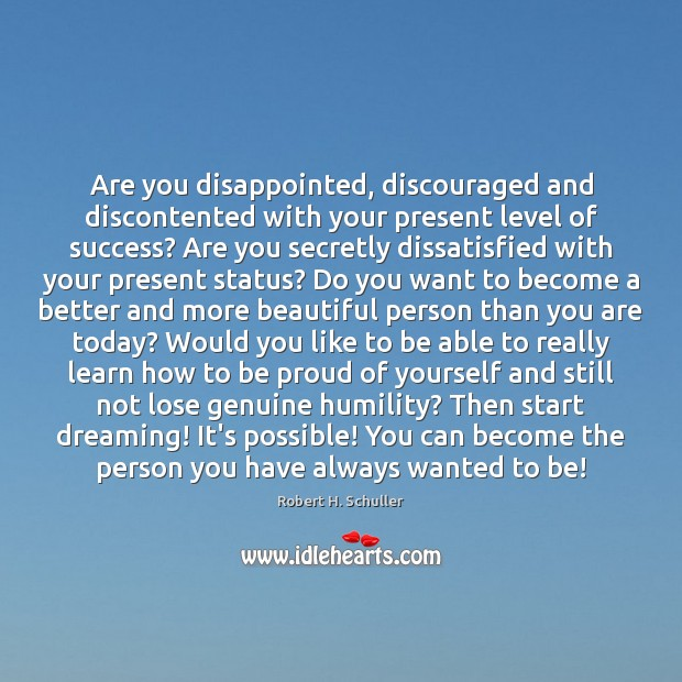 Are you disappointed, discouraged and discontented with your present level of success? Robert H. Schuller Picture Quote