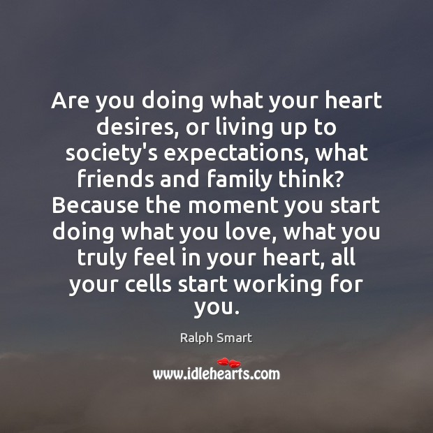 Are You Doing What Your Heart Desires Or Living Up To Societys