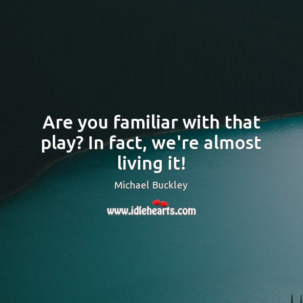 Are you familiar with that play? In fact, we're almost living it! Image