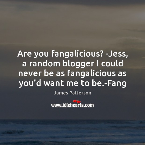 Are you fangalicious? -Jess, a random blogger I could never be as Image