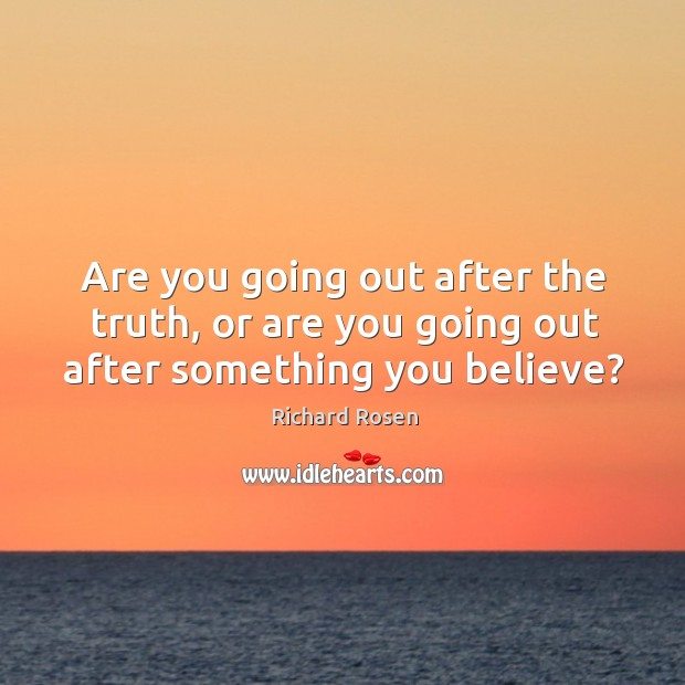 Image, Are you going out after the truth, or are you going out after something you believe?