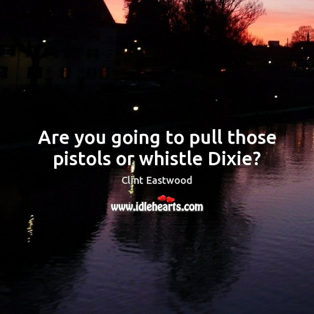Are you going to pull those pistols or whistle Dixie? Clint Eastwood Picture Quote