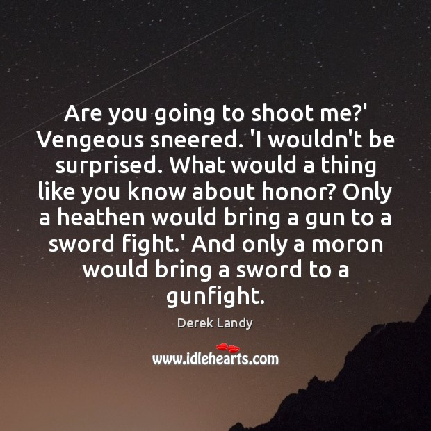 Image, Are you going to shoot me?' Vengeous sneered. 'I wouldn't be