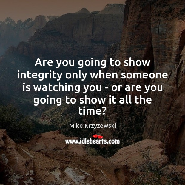 Are you going to show integrity only when someone is watching you Mike Krzyzewski Picture Quote