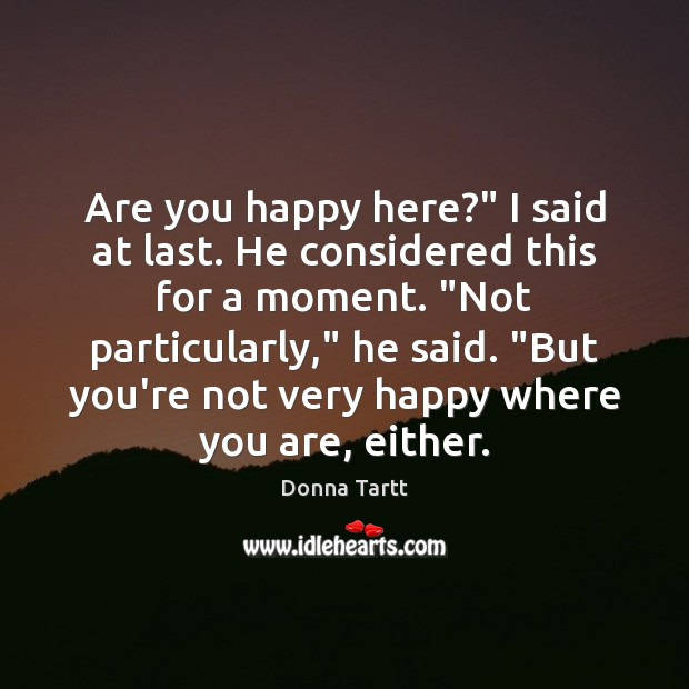 "Are you happy here?"" I said at last. He considered this for Donna Tartt Picture Quote"