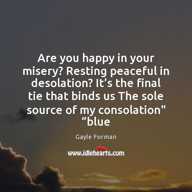 Are you happy in your misery? Resting peaceful in desolation? It's Gayle Forman Picture Quote
