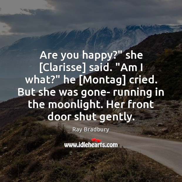 """Are you happy?"""" she [Clarisse] said. """"Am I what?"""" he [Montag] cried. Image"""