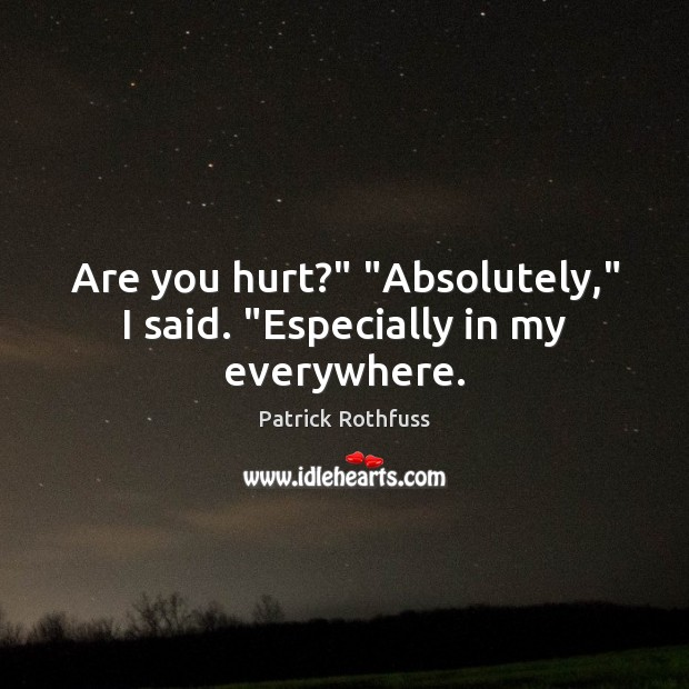 "Are you hurt?"" ""Absolutely,"" I said. ""Especially in my everywhere. Patrick Rothfuss Picture Quote"