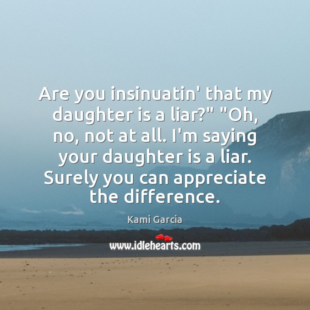 "Are you insinuatin' that my daughter is a liar?"" ""Oh, no, not Daughter Quotes Image"