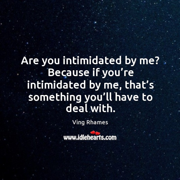 Are you intimidated by me? because if you're intimidated by me, that's something you'll have to deal with. Image