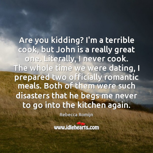 Are you kidding? I'm a terrible cook, but John is a really Rebecca Romijn Picture Quote