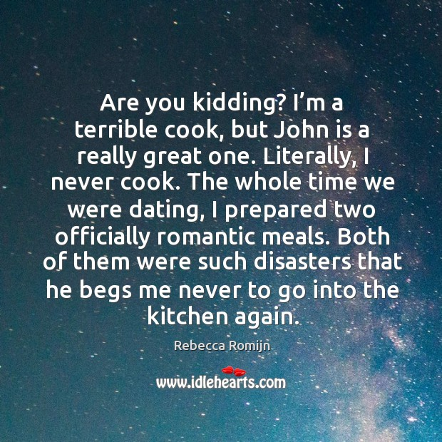 Are you kidding? I'm a terrible cook, but john is a really great one. Literally, I never cook. Rebecca Romijn Picture Quote