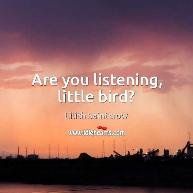 Are you listening, little bird? Lilith Saintcrow Picture Quote