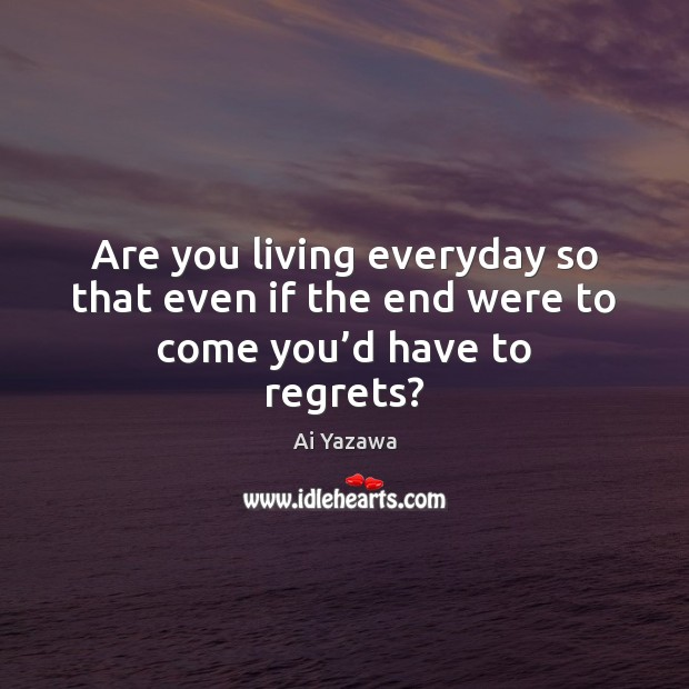 Are you living everyday so that even if the end were to come you'd have to regrets? Ai Yazawa Picture Quote