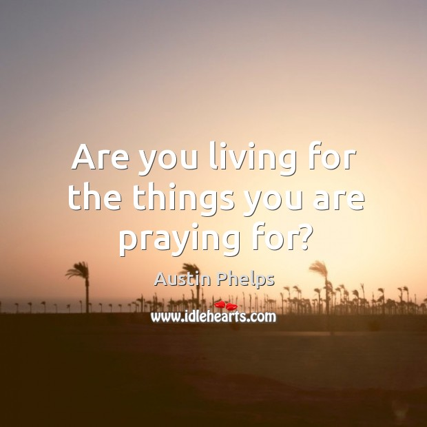 Image, Are you living for the things you are praying for?