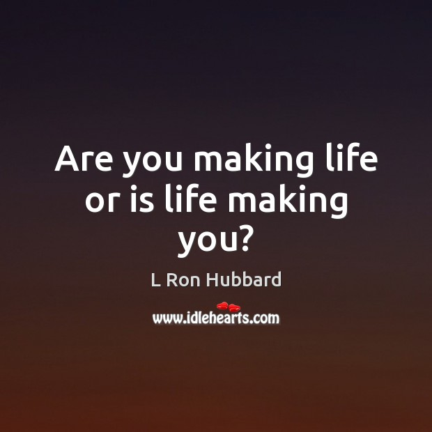 Are you making life or is life making you? L Ron Hubbard Picture Quote