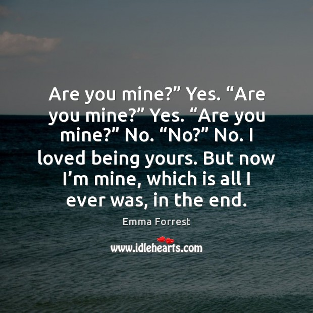 """Are you mine?"""" Yes. """"Are you mine?"""" Yes. """"Are you mine?"""" No. """" Emma Forrest Picture Quote"""