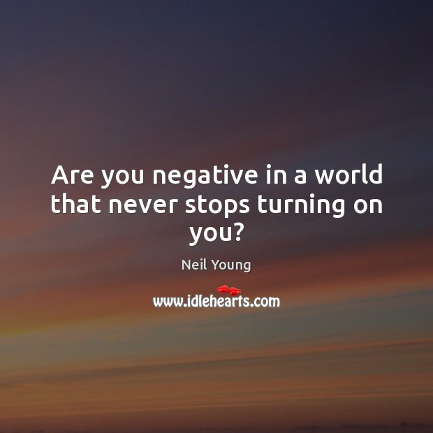 Are you negative in a world that never stops turning on you? Neil Young Picture Quote