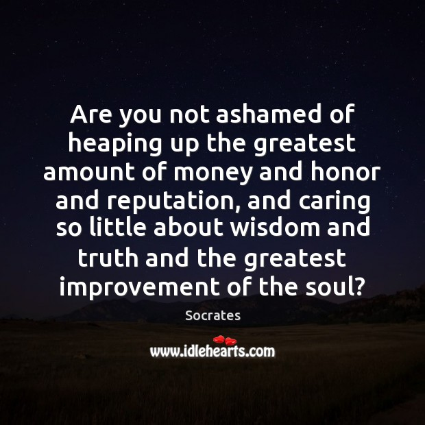 Are you not ashamed of heaping up the greatest amount of money Socrates Picture Quote