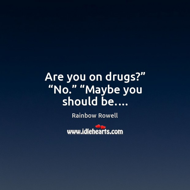 "Are you on drugs?"" ""No."" ""Maybe you should be.… Rainbow Rowell Picture Quote"