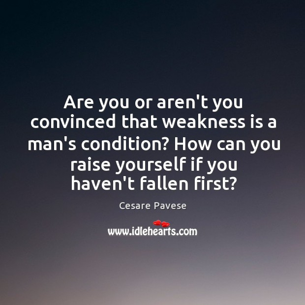 Image about Are you or aren't you convinced that weakness is a man's condition?
