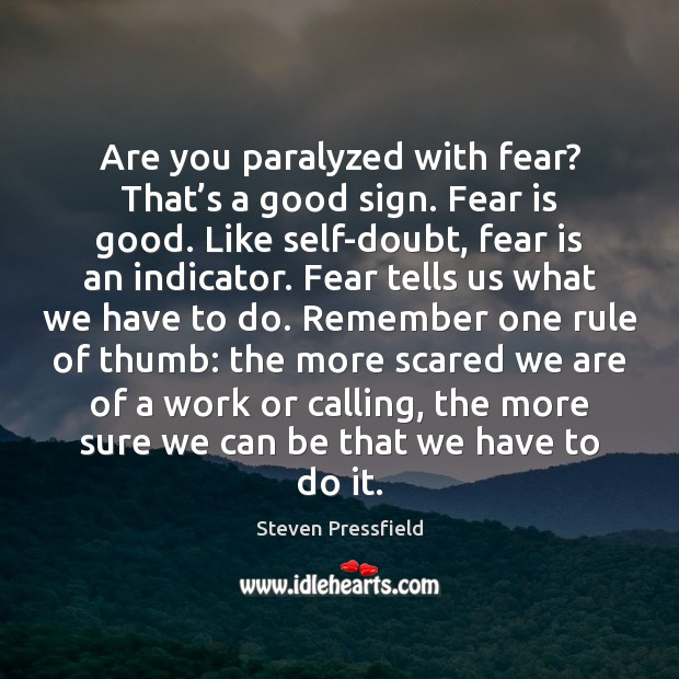 Are you paralyzed with fear? That's a good sign. Fear is Steven Pressfield Picture Quote