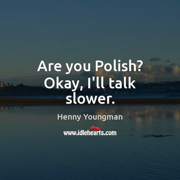Image, Are you Polish? Okay, I'll talk slower.