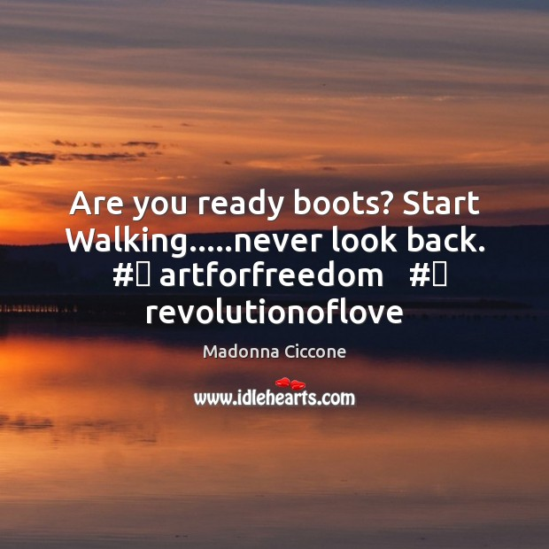 Are you ready boots? Start Walking…..never look back.  #‎ artforfreedom   #‎ revolutionoflove Madonna Ciccone Picture Quote