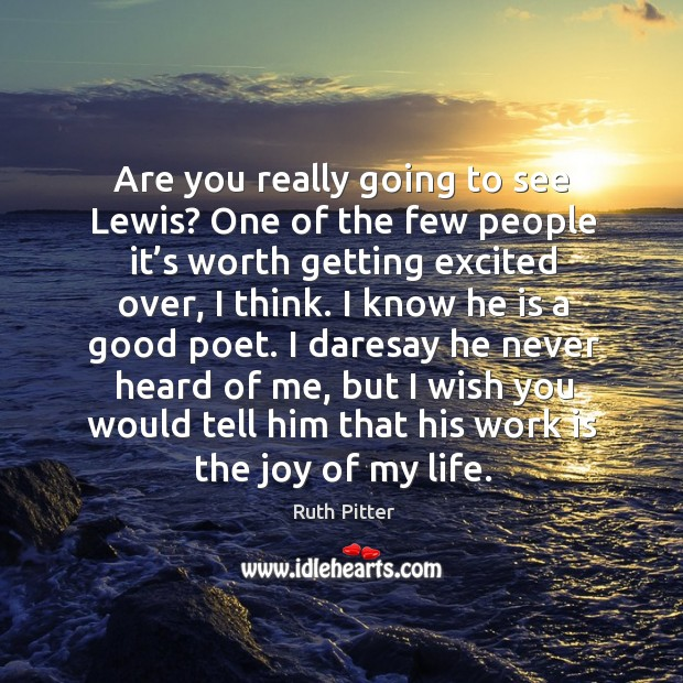 Are you really going to see lewis? one of the few people it's worth getting excited over, I think. Image