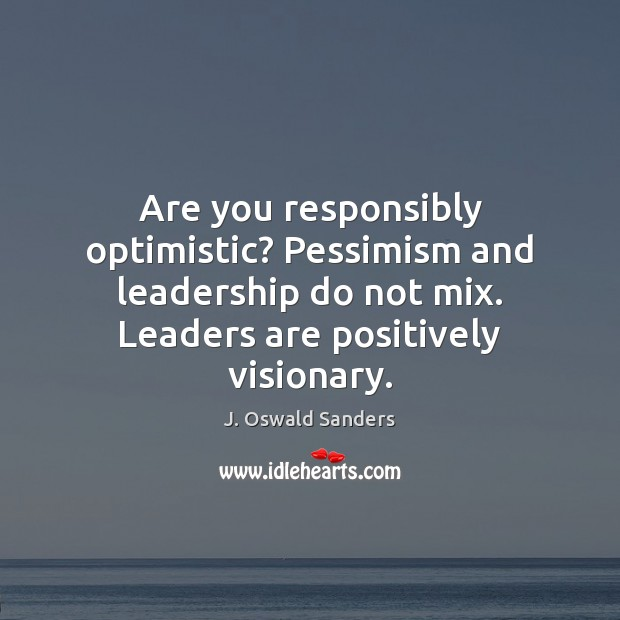 Are you responsibly optimistic? Pessimism and leadership do not mix. Leaders are Image