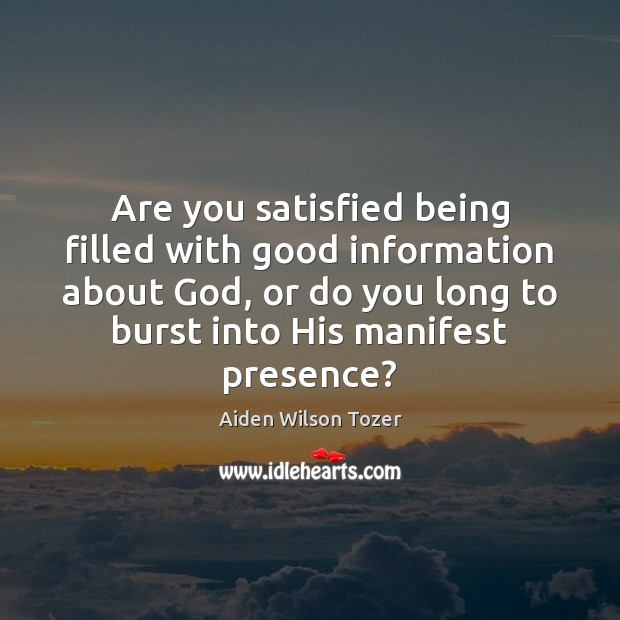 Are you satisfied being filled with good information about God, or do Aiden Wilson Tozer Picture Quote