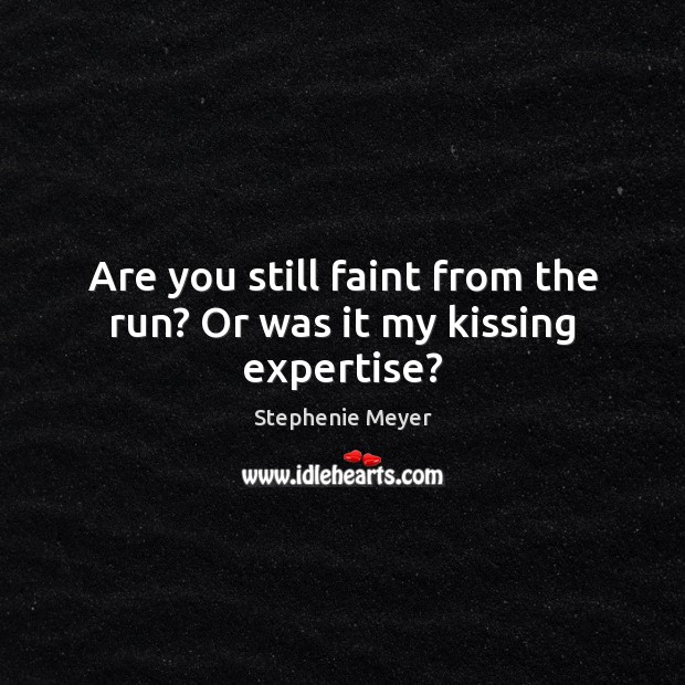 Are you still faint from the run? Or was it my kissing expertise? Stephenie Meyer Picture Quote