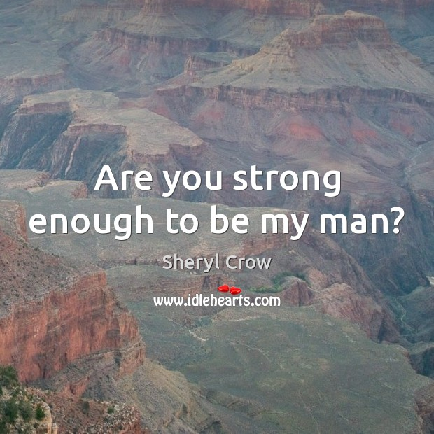 Are you strong enough to be my man? Sheryl Crow Picture Quote