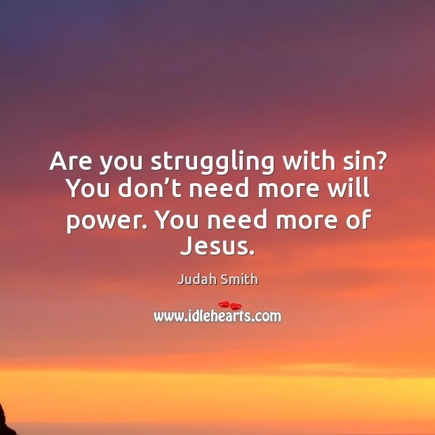 Are you struggling with sin? You don't need more will power. You need more of Jesus. Judah Smith Picture Quote