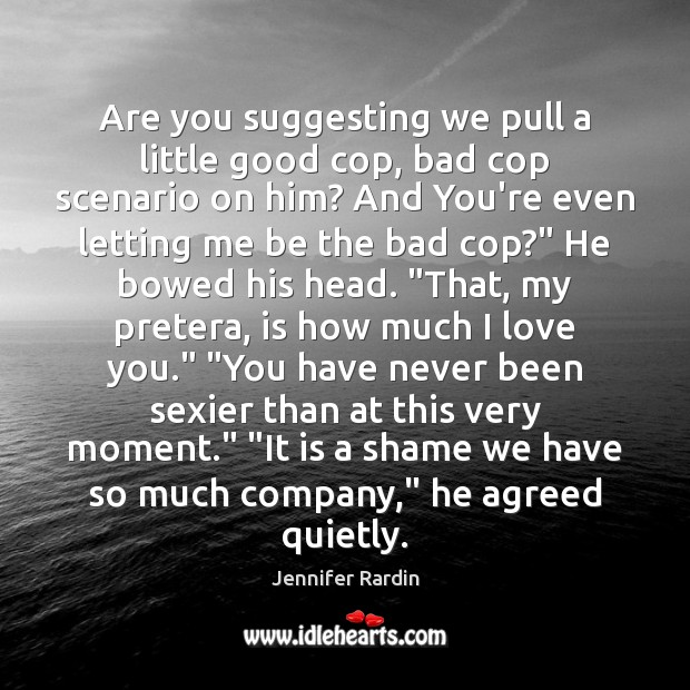 Are you suggesting we pull a little good cop, bad cop scenario Jennifer Rardin Picture Quote